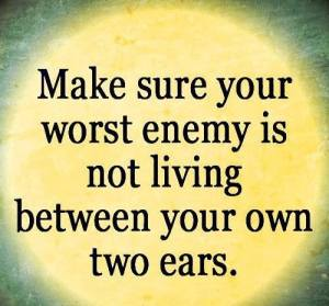 make sure your worst enemy is not living between your two ears